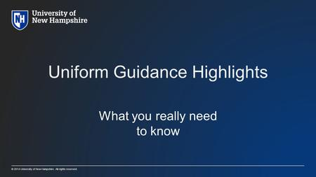 © 2014 University of New Hampshire. All rights reserved. Uniform Guidance Highlights What you really need to know.