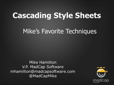 Cascading Style Sheets Mike's Favorite Techniques Mike Hamilton V.P. MadCap