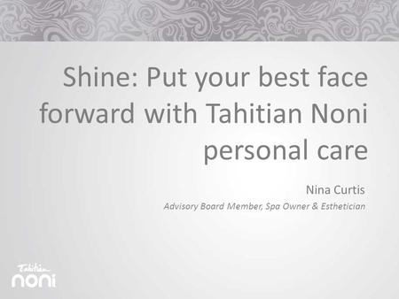 Shine: Put your best face forward with Tahitian Noni personal care Nina Curtis Advisory Board Member, Spa Owner & Esthetician.