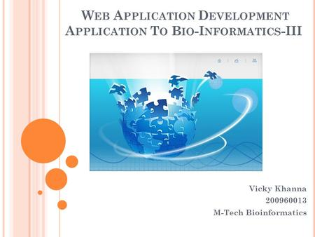 W EB A PPLICATION D EVELOPMENT A PPLICATION T O B IO -I NFORMATICS -III Vicky Khanna 200960013 M-Tech Bioinformatics.