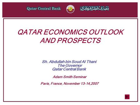 QATAR ECONOMICS OUTLOOK AND PROSPECTS Sh. Abdullah bin Soud Al Thani The Governor Qatar Central Bank Adam Smith Seminar Paris, France, November 13-14,2007.