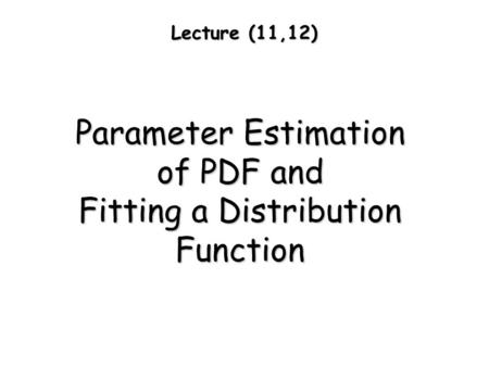 Lecture (11,12) Parameter Estimation of PDF and Fitting a Distribution Function.