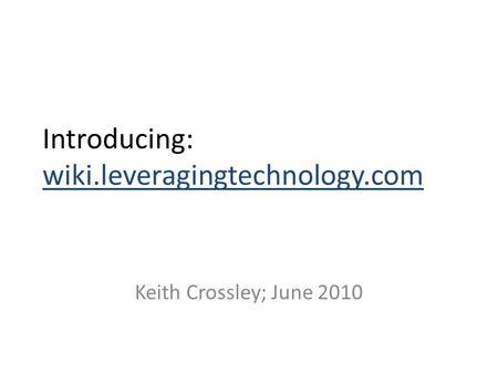Introducing: wiki.leveragingtechnology.com Keith Crossley; June 2010.