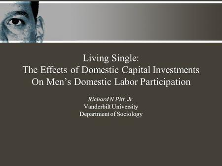 Living Single: The Effects of Domestic Capital Investments On Men's Domestic Labor Participation Richard N Pitt, Jr. Vanderbilt University Department of.
