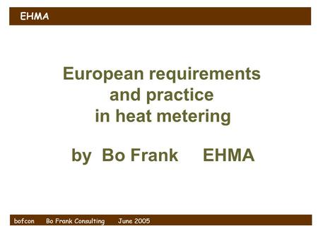 EHMA bofcon Bo Frank Consulting June 2005 European requirements and practice in heat <strong>metering</strong> by Bo Frank EHMA.