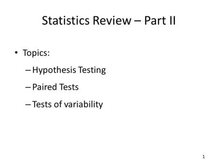 Statistics Review – Part II Topics: – Hypothesis Testing – Paired Tests – Tests of variability 1.