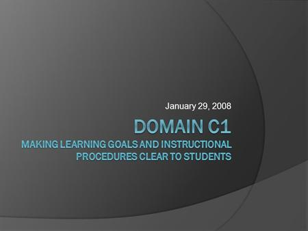 January 29, 2008. Today's Goals/Objectives  Identify clear learning goals and instructional procedures  Explain and interpret your comprehension of.