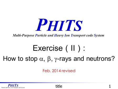 P HI T S Exercise ( II ) : How to stop , ,  -rays and neutrons? Multi-Purpose Particle and Heavy Ion Transport code System title1 Feb. 2014 revised.