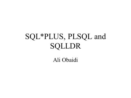 SQL*PLUS, PLSQL and SQLLDR Ali Obaidi. SQL Advantages High level – Builds on relational algebra and calculus – Powerful operations – Enables automatic.