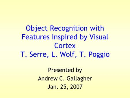 Object Recognition with Features Inspired by Visual Cortex T. Serre, L. Wolf, T. Poggio Presented by Andrew C. Gallagher Jan. 25, 2007.