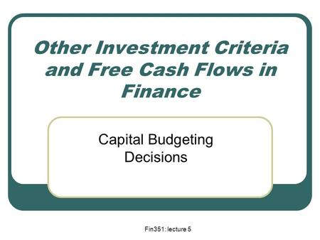 Fin351: lecture 5 Other Investment Criteria and Free Cash Flows in Finance Capital Budgeting Decisions.