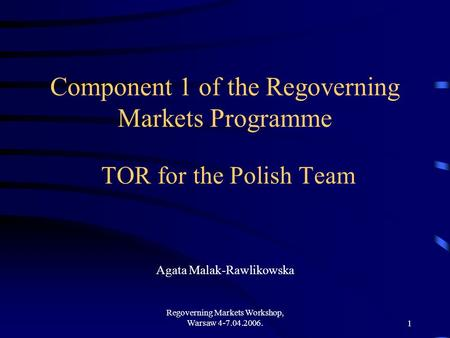 Regoverning Markets Workshop, Warsaw 4-7.04.2006.1 Component 1 of the Regoverning Markets Programme TOR for the Polish Team Agata Malak-Rawlikowska.