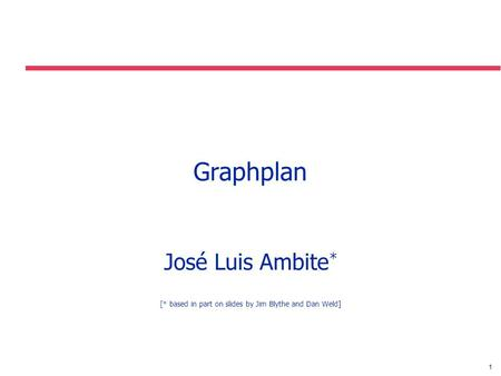 1 Graphplan José Luis Ambite * [* based in part on slides by Jim Blythe and Dan Weld]