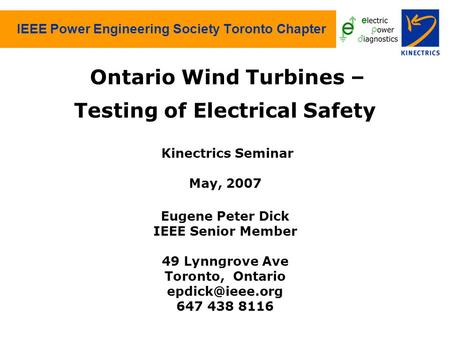 IEEE Power Engineering Society Toronto Chapter Ontario Wind Turbines – Testing of Electrical Safety Kinectrics Seminar May, 2007 Eugene Peter Dick IEEE.