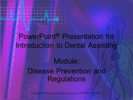 Copyright © 2006 Thomson Delmar Learning. ALL RIGHTS RESERVED. 1 PowerPoint ® Presentation for Introduction to Dental Assisting Module: Disease Prevention.