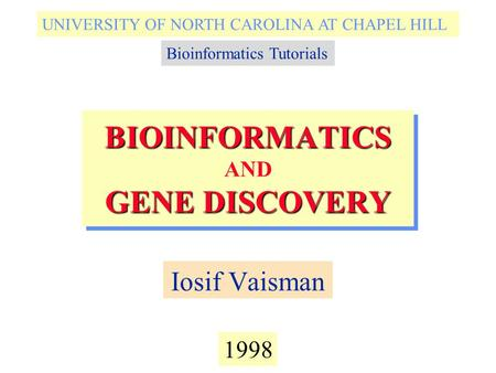 BIOINFORMATICS GENE DISCOVERY BIOINFORMATICS AND GENE DISCOVERY Iosif Vaisman 1998 UNIVERSITY OF NORTH CAROLINA AT CHAPEL HILL Bioinformatics Tutorials.