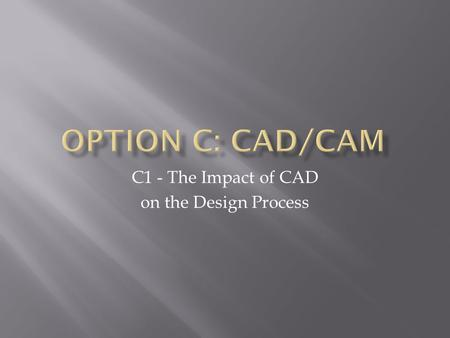 C1 - The Impact of CAD on the Design Process.  Consider CAD drawing, 2D, 3D, rendering and different types of modelling.