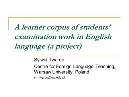 A learner corpus of students' examination work in English language (a project) Sylwia Twardo Centre for Foreign Language Teaching, Warsaw University, Poland.