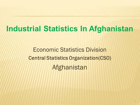 Industrial Statistics In Afghanistan Economic Statistics Division Central Statistics Organization(CSO) Afghanistan 1.