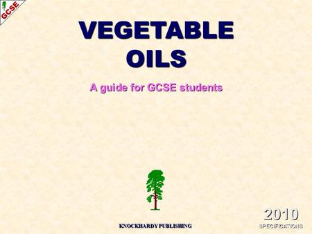 VEGETABLE OILS A guide for GCSE students 2010 SPECIFICATIONS KNOCKHARDY PUBLISHING.