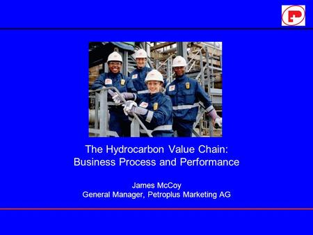 The Hydrocarbon Value Chain: Business Process and Performance James McCoy General Manager, Petroplus Marketing AG.