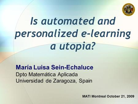 Is automated and personalized e-learning a utopia? MATI Montreal October 21, 2009 María Luisa Sein-Echaluce Dpto Matemática Aplicada Universidad de Zaragoza,