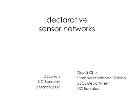 Declarative sensor networks David Chu Computer Science Division EECS Department UC Berkeley DBLunch UC Berkeley 2 March 2007.