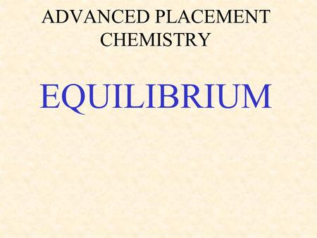 ADVANCED PLACEMENT CHEMISTRY EQUILIBRIUM. Chemical equilibrium * state where concentrations of products and reactants remain constant *equilibrium is.