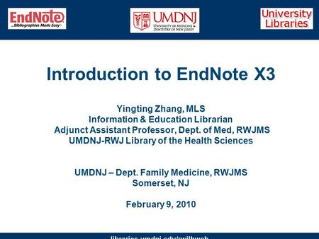 Libraries.umdnj.edu/rwjlbweb Introduction to EndNote X3 Yingting Zhang, MLS Information & Education Librarian Adjunct Assistant Professor, Dept. of Med,