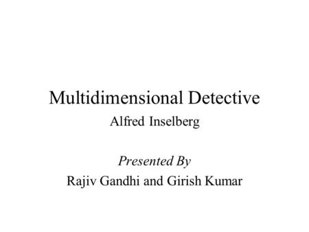Multidimensional Detective Alfred Inselberg Presented By Rajiv Gandhi and Girish Kumar.