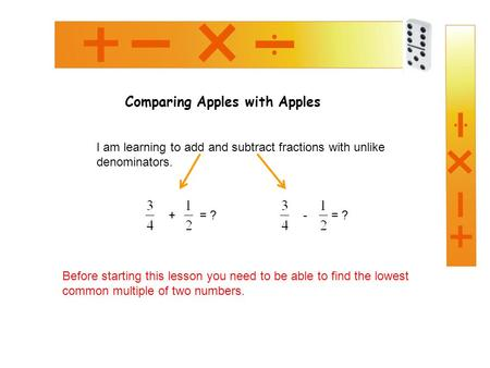 Comparing Apples with Apples I am learning to add and subtract fractions with unlike denominators. + = ?- = ? Before starting this lesson you need to be.