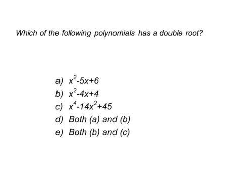 Which of the following polynomials has a double root? a)x 2 -5x+6 b)x 2 -4x+4 c)x 4 -14x 2 +45 d)Both (a) and (b) e)Both (b) and (c)