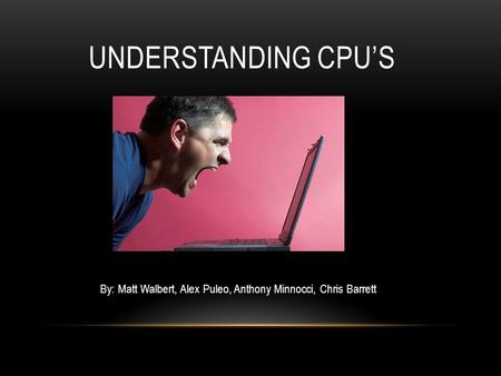 UNDERSTANDING CPU'S By: Matt Walbert, Alex Puleo, Anthony Minnocci, Chris Barrett.