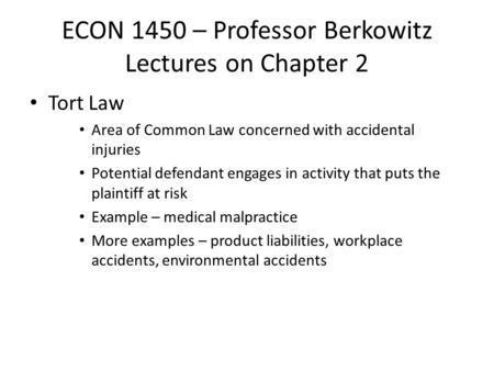ECON 1450 – Professor Berkowitz Lectures on Chapter 2 Tort Law Area of Common Law concerned with accidental injuries Potential defendant engages in activity.