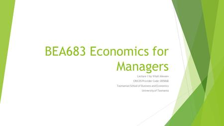 BEA683 Economics for Managers Lecture 1 by Vitali Alexeev CRICOS Provider Code: 00586B Tasmanian School of Business and Economics University of Tasmania.