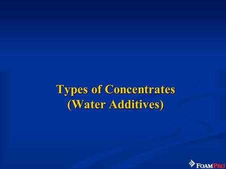 Types of Concentrates (Water Additives). 13 Foam Concentrate - Water Additives Wetting agents Class A foam concentrate –Class A Foam Class B foam concentrate.