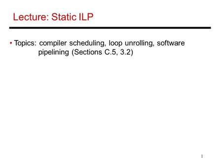 1 Lecture: Static ILP Topics: compiler scheduling, loop unrolling, software pipelining (Sections C.5, 3.2)