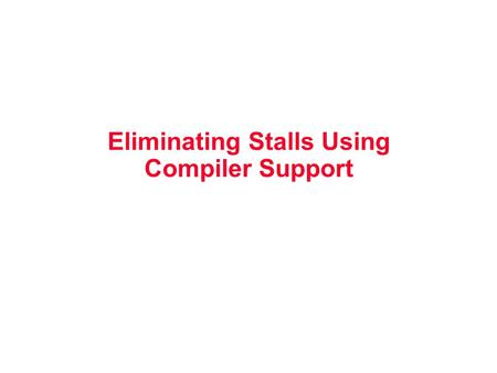 Eliminating Stalls Using Compiler Support. Instruction Level Parallelism gcc 17% control transfer –5 instructions + 1 branch –Reordering among 5 instructions.