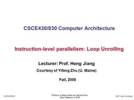 ILP: Loop UnrollingCSCE430/830 Instruction-level parallelism: Loop Unrolling CSCE430/830 Computer Architecture Lecturer: Prof. Hong Jiang Courtesy of Yifeng.