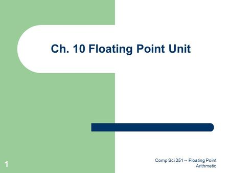 Comp Sci 251 -- Floating Point Arithmetic 1 Ch. 10 Floating Point Unit.