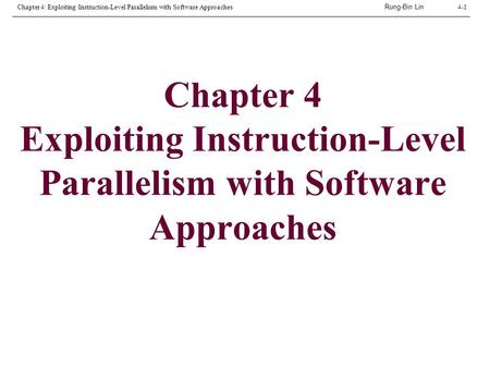 Rung-Bin Lin Chapter 4: Exploiting Instruction-Level Parallelism with Software Approaches4-1 Chapter 4 Exploiting Instruction-Level Parallelism with Software.
