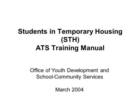 Students in Temporary Housing (STH) ATS Training Manual Office of Youth Development and School-Community Services March 2004.