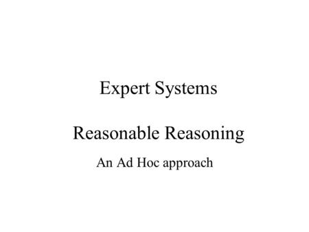 Expert Systems Reasonable Reasoning An Ad Hoc approach.