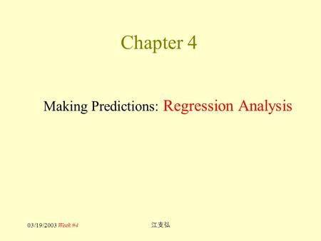 03/19/2003 Week #4 江支弘 Chapter 4 Making Predictions: Regression Analysis.