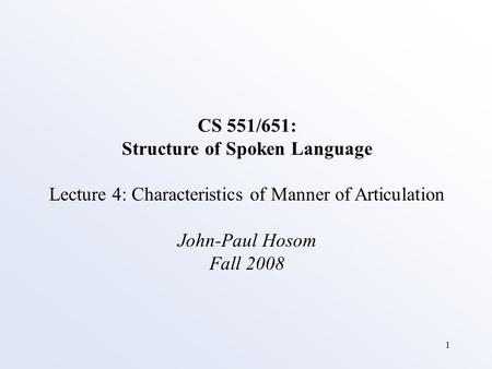 1 CS 551/651: Structure of Spoken Language Lecture 4: Characteristics of Manner of Articulation John-Paul Hosom Fall 2008.