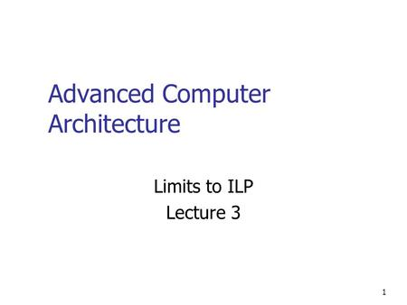 1 Advanced Computer Architecture Limits to ILP Lecture 3.