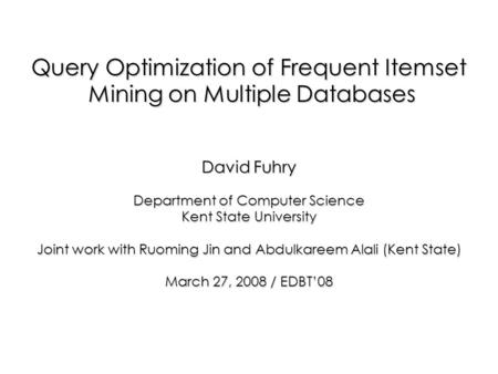 Query Optimization of Frequent Itemset Mining on Multiple Databases Mining on Multiple Databases David Fuhry Department of Computer Science Kent State.