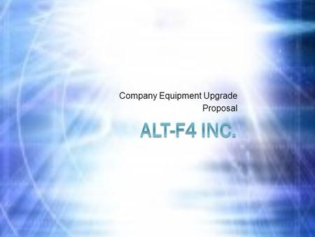 Company Equipment Upgrade Proposal. The Current Situation  It has been five years since Alt-F4 Inc. has upgraded any of it's equipment.  200 Computers.