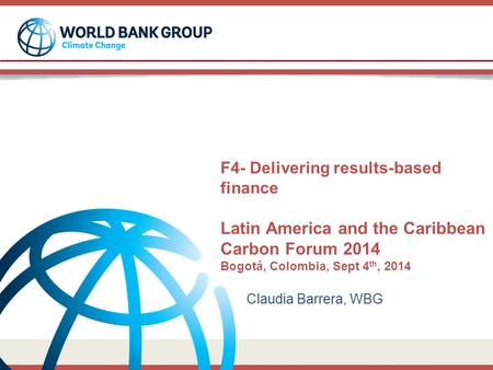 F4- Delivering results-based finance Latin America and the Caribbean Carbon Forum 2014 Bogotá, Colombia, Sept 4 th, 2014 Claudia Barrera, WBG.