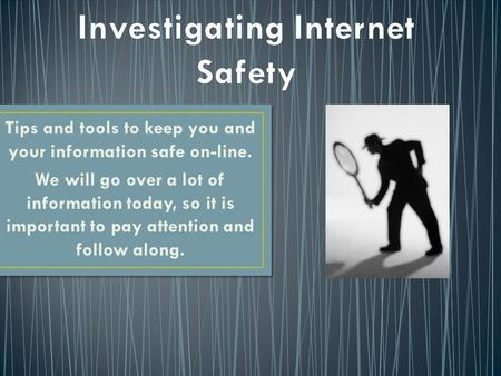 Tips and tools to keep you and your information safe on-line. We will go over a lot of information today, so it is important to pay attention and follow.